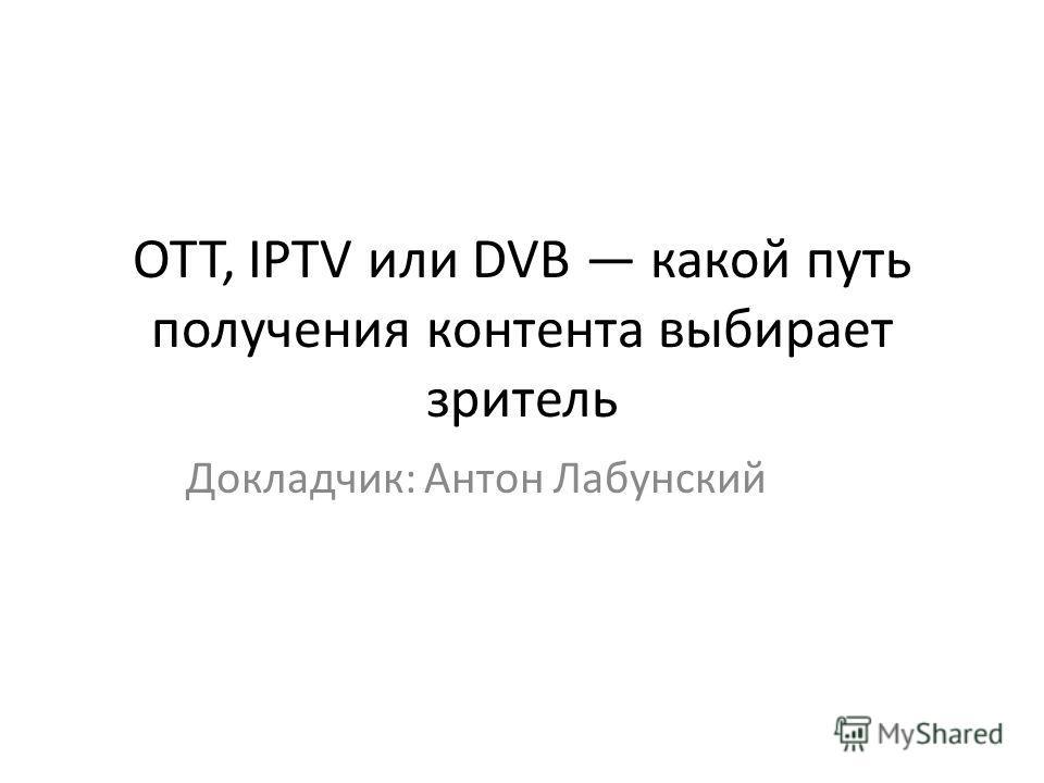 OTT, IPTV или DVB какой путь получения контента выбирает зритель Докладчик: Антон Лабунский