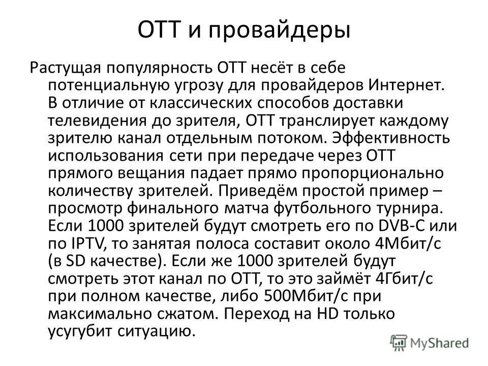 OTT и провайдеры Растущая популярность OTT несёт в себе потенциальную угрозу для провайдеров Интернет. В отличие от классических способов доставки телевидения до зрителя, OTT транслирует каждому зрителю канал отдельным потоком. Эффективность использо
