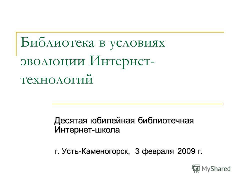 Библиотека в условиях эволюции Интернет- технологий Десятая юбилейная библиотечная Интернет-школа г. Усть-Каменогорск, 3 февраля 2009 г.