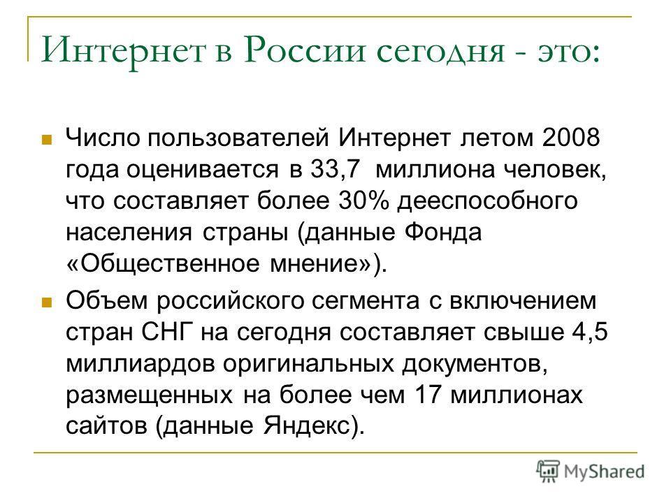 Интернет в России сегодня - это: Число пользователей Интернет летом 2008 года оценивается в 33,7 миллиона человек, что составляет более 30% дееспособного населения страны (данные Фонда «Общественное мнение»). Объем российского сегмента с включением с