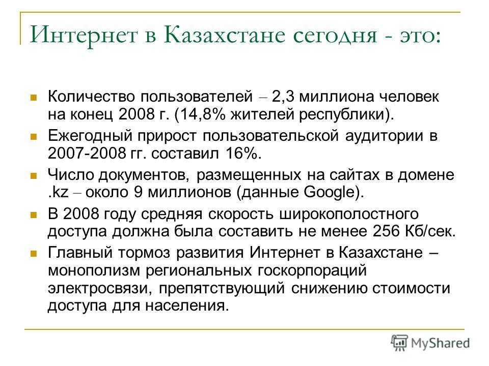 Интернет в Казахстане сегодня - это: Количество пользователей – 2,3 миллиона человек на конец 2008 г. (14,8% жителей республики). Ежегодный прирост пользовательской аудитории в 2007-2008 гг. составил 16%. Число документов, размещенных на сайтах в дом
