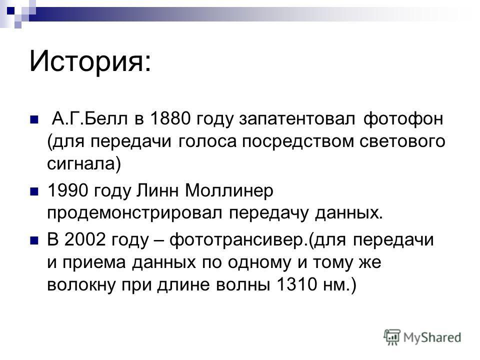 История: А.Г.Белл в 1880 году запатентовал фотофон (для передачи голоса посредством светового сигнала) 1990 году Линн Моллинер продемонстрировал передачу данных. В 2002 году – фото трансивер.(для передачи и приема данных по одному и тому же волокну п