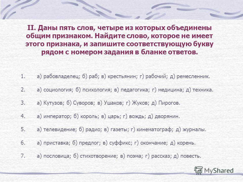 II. Даны пять слов, четыре из которых объединены общим признаком. Найдите слово, которое не имеет этого признака, и запишите соответствующую букву рядом с номером задания в бланке ответов. 1.а) рабовладелец; б) раб; в) крестьянин; г) рабочий; д) реме