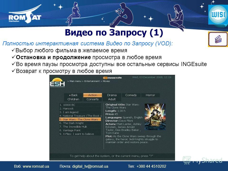 Вэб: www.romsat.ua Почта: digital_tv@romsat.ua Тел: +380 44 4510202 Видео по Запросу (1) Полностью интерактивная система Видео по Запросу (VOD): Выбор любого фильма в желаемое время Остановка и продолжение просмотра в любое время Во время паузы просм
