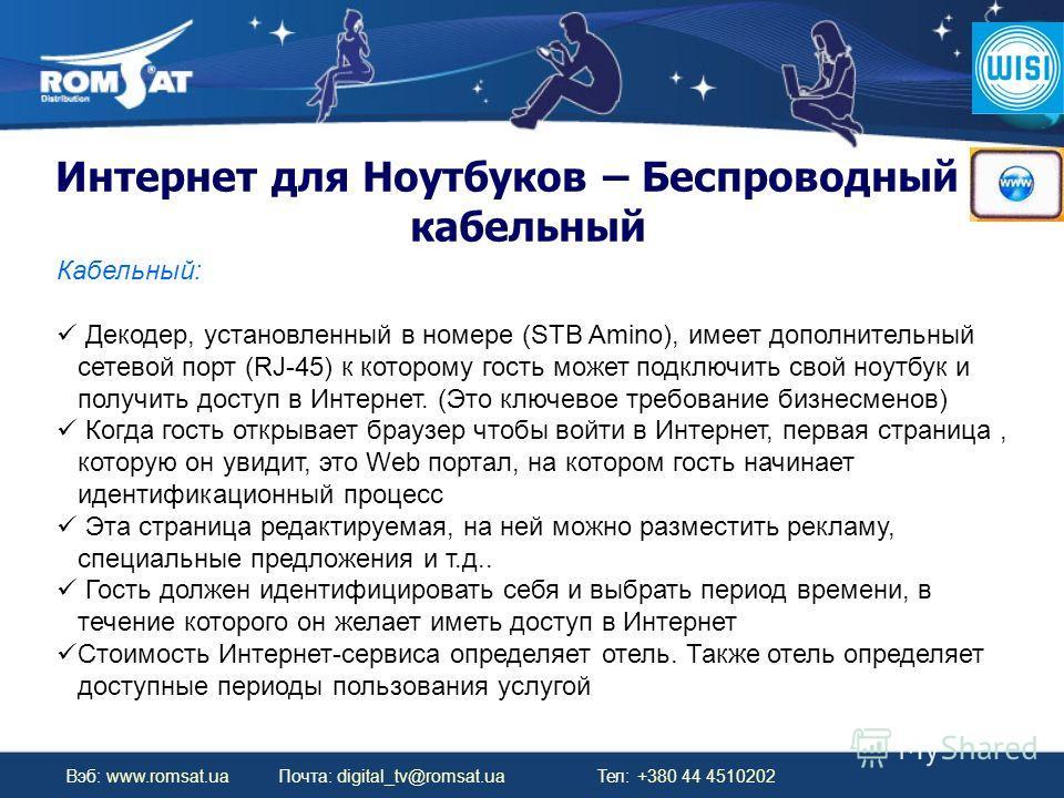 Вэб: www.romsat.ua Почта: digital_tv@romsat.ua Тел: +380 44 4510202 Интернет для Ноутбуков – Беспроводный и кабельный Кабельный: Декодер, установленный в номере (STB Amino), имеет дополнительный сетевой порт (RJ-45) к которому гость может подключить