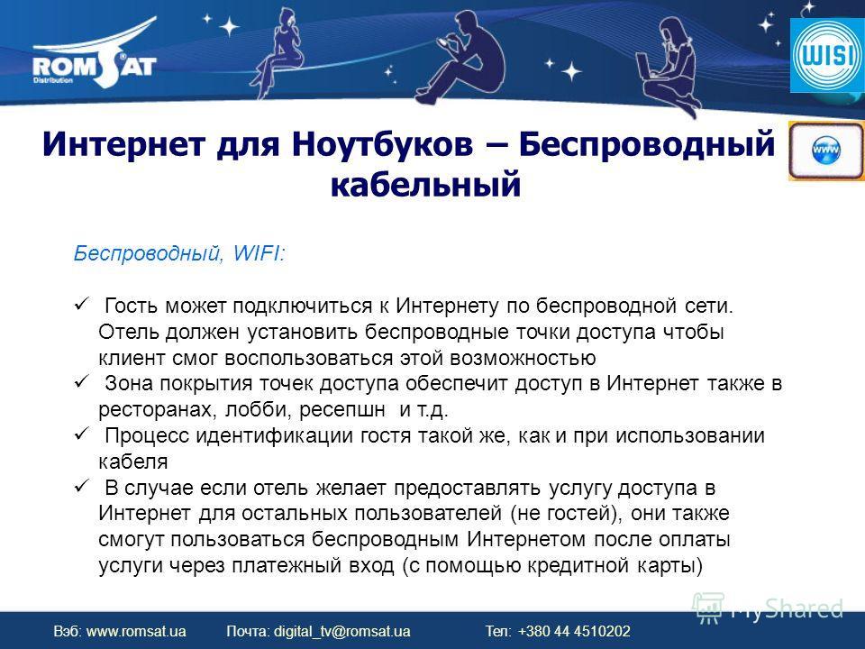 Вэб: www.romsat.ua Почта: digital_tv@romsat.ua Тел: +380 44 4510202 Интернет для Ноутбуков – Беспроводный и кабельный Беспроводный, WIFI: Гость может подключиться к Интернету по беспроводной сети. Отель должен установить беспроводные точки доступа чт