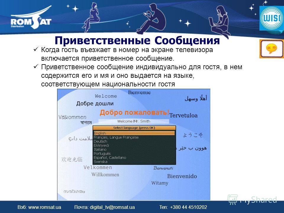 Вэб: www.romsat.ua Почта: digital_tv@romsat.ua Тел: +380 44 4510202 Когда гость въезжает в номер на экране телевизора включается приветственное сообщение. Приветственное сообщение индивидуально для гостя, в нем содержится его и мя и оно выдается на я