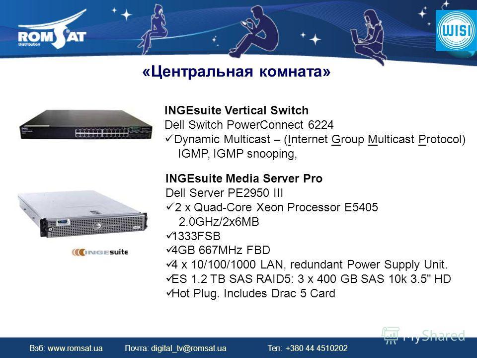 Вэб: www.romsat.ua Почта: digital_tv@romsat.ua Тел: +380 44 4510202 «Центральная комната» INGEsuite Media Server Pro Dell Server PE2950 III 2 x Quad-Core Xeon Processor E5405 2.0GHz/2x6MB 1333FSB 4GB 667MHz FBD 4 x 10/100/1000 LAN, redundant Power Su