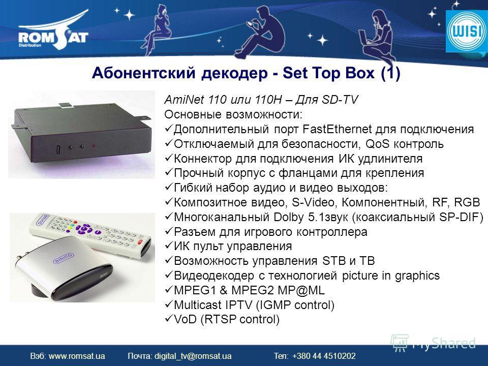 Вэб: www.romsat.ua Почта: digital_tv@romsat.ua Тел: +380 44 4510202 Абонентский декодер - Set Top Box (1) AmiNet 110 или 110H – Для SD-TV Основные возможности: Дополнительный порт FastEthernet для подключения Отключаемый для безопасности, QoS контрол