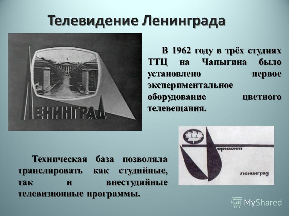 Телевидение Ленинграда В 1962 году в трёх студиях ТТЦ на Чапыгина было установлено первое экспериментальное оборудование цветного телевещания. Техническая база позволяла транслировать как студийные, так и внестудийные телевизионные программы.