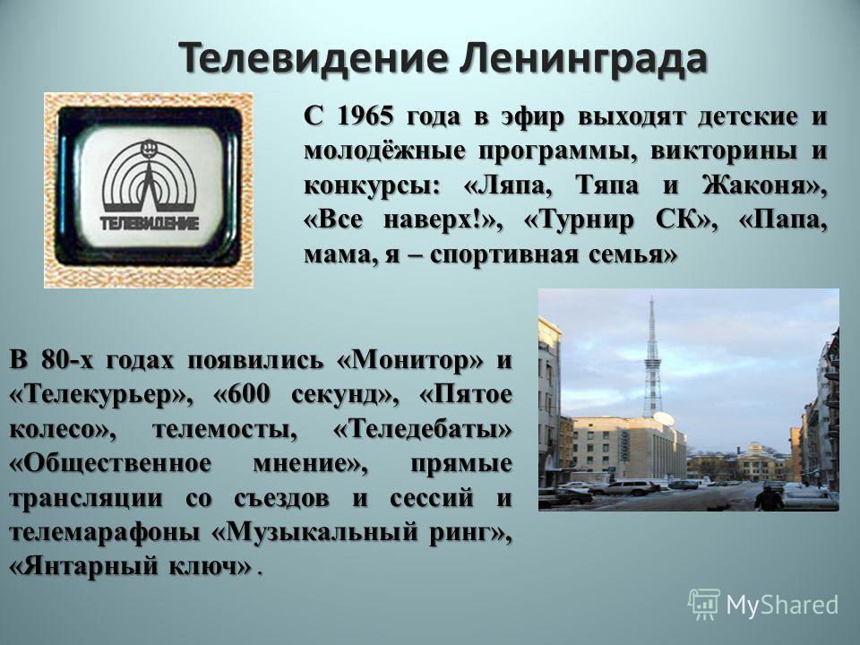 Телевидение Ленинграда В 80-х годах появились «Монитор» и «Телекурьер», «600 секунд», «Пятое колесо», телемосты, «Теледебаты» «Общественное мнение», прямые трансляции со съездов и сессий и телемарафоны «Музыкальный ринг», «Янтарный ключ». С 1965 года