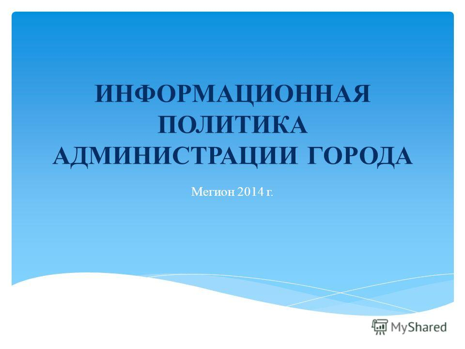 ИНФОРМАЦИОННАЯ ПОЛИТИКА АДМИНИСТРАЦИИ ГОРОДА Мегион 2014 г.