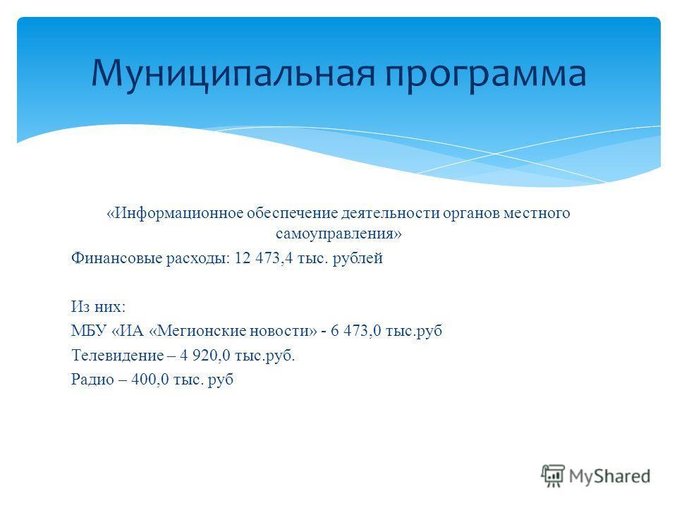 «Информационное обеспечение деятельности органов местного самоуправления» Финансовые расходы: 12 473,4 тыс. рублей Из них: МБУ «ИА «Мегионские новости» - 6 473,0 тыс.руб Телевидение – 4 920,0 тыс.руб. Радио – 400,0 тыс. руб Муниципальная программа