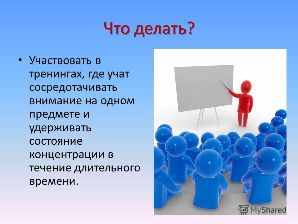 Что делать? Участвовать в тренингах, где учат сосредотачивать внимание на одном предмете и удерживать состояние концентрации в течение длительного времени.