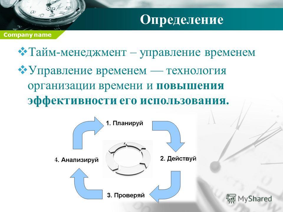 Company name Определение Тайм-менеджмент – управление временем Управление временем технология организации времени и повышения эффективности его использования.