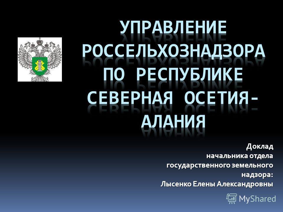 Доклад начальника отдела начальника отдела государственного земельного государственного земельного надзора: Лысенко Елены Александровны
