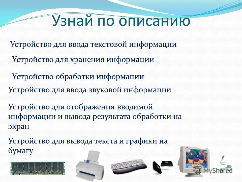 Узнай по описанию Устройство для ввода текстовой информации Устройство для хранения информации Устройство обработки информации Устройство для ввода звуковой информации Устройство для отображения вводимой информации и вывода результата обработки на эк