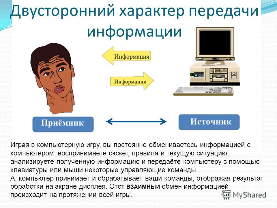 Двусторонний характер передачи информации Играя в компьютерную игру, вы постоянно обмениваетесь информацией с компьютером: воспринимаете сюжет, правила и текущую ситуацию, анализируете полученную информацию и передаёте компьютеру с помощью клавиатуры