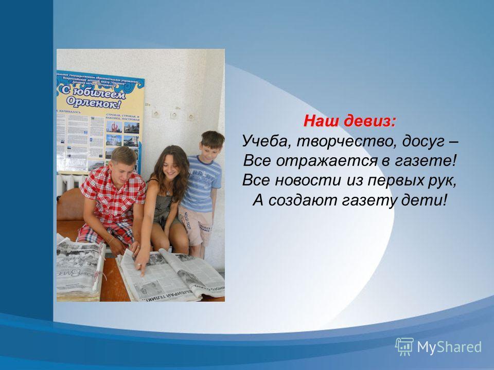 Наш девиз: Учеба, творчество, досуг – Все отражается в газете! Все новости из первых рук, А создают газету дети!