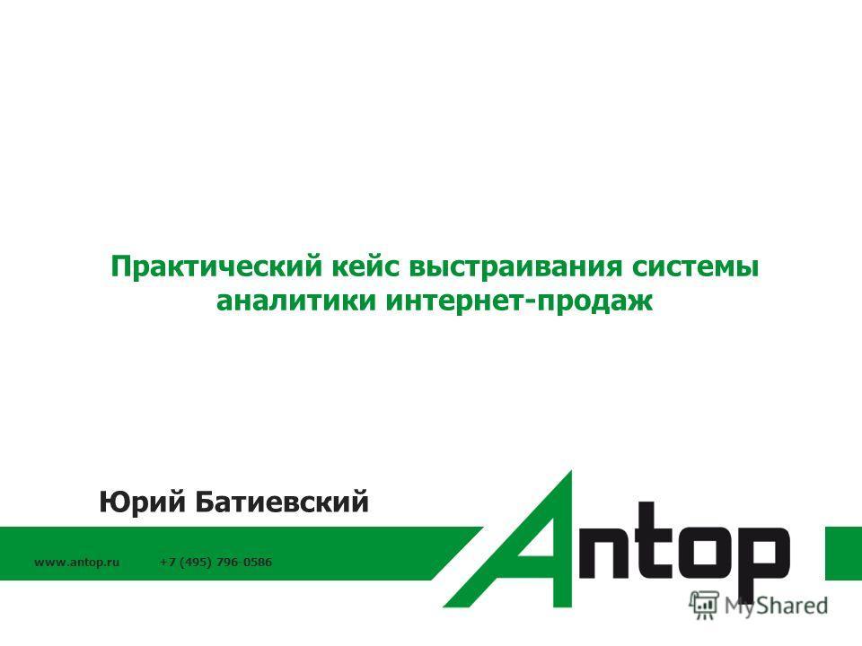 www.antop.ru +7 (495) 796-0586 Практический кейс выстраивания системы аналитики интернет-продаж Юрий Батиевский