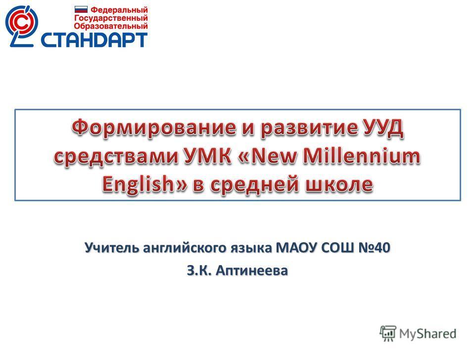 Учитель английского языка МАОУ СОШ 40 З.К. Аптинеева
