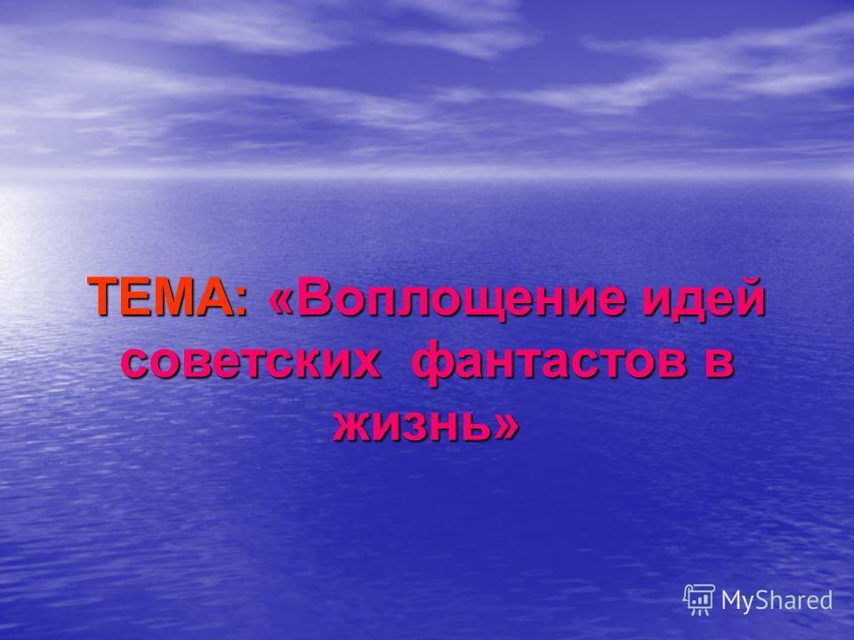 ТЕМА: «Воплощение идей советских фантастов в жизнь»