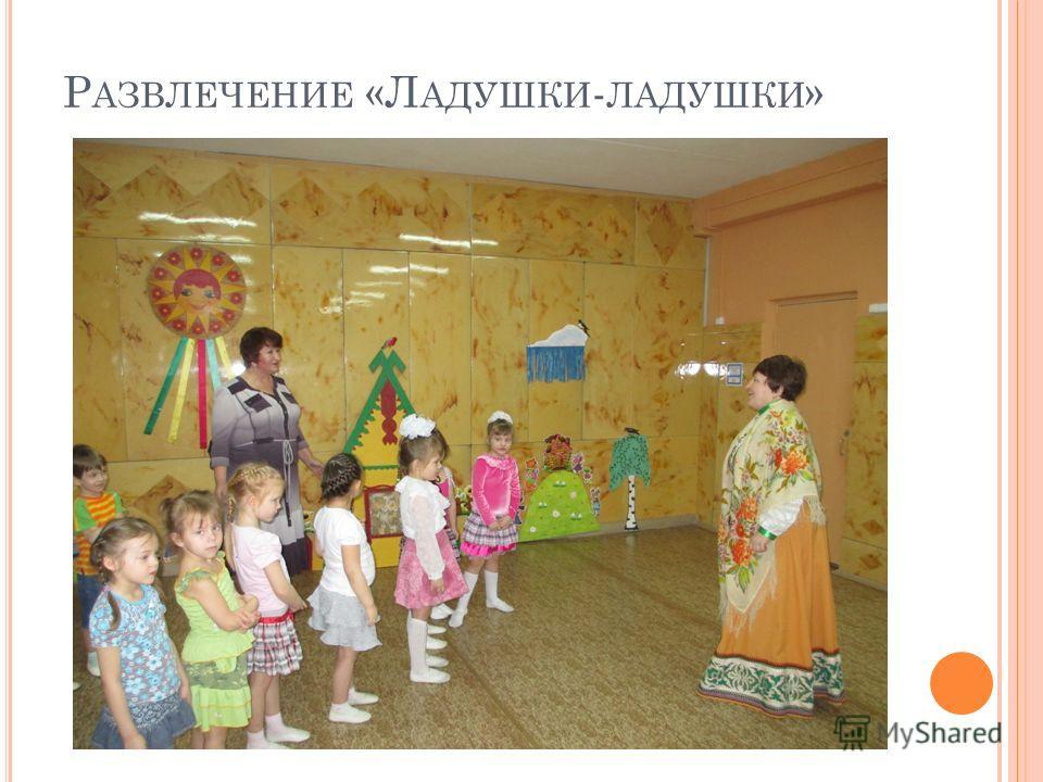 Р АЗВЛЕЧЕНИЕ «Л АДУШКИ - ЛАДУШКИ »