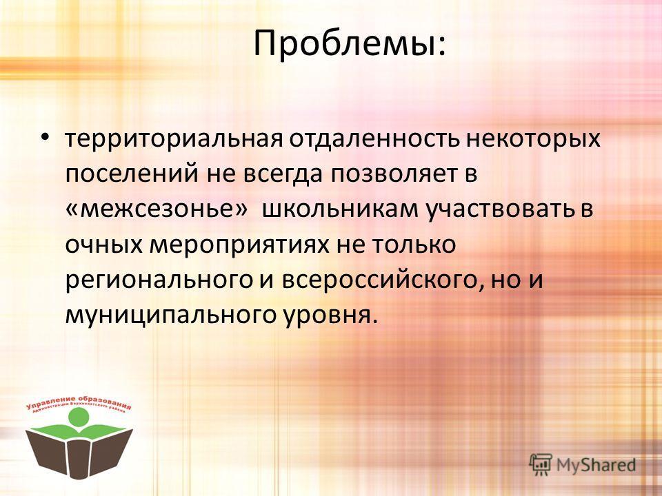 Проблемы: территориальная отдаленность некоторых поселений не всегда позволяет в «межсезонье» школьникам участвовать в очных мероприятиях не только регионального и всероссийского, но и муниципального уровня.