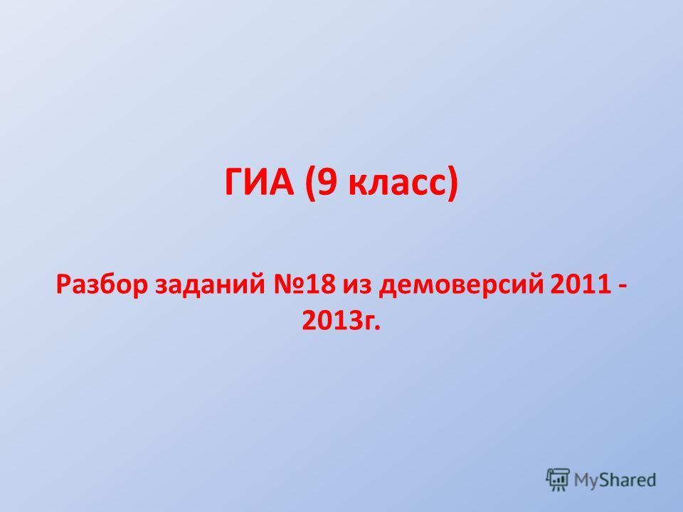 ГИА (9 класс) Разбор заданий 18 из демоверсий 2011 - 2013 г.