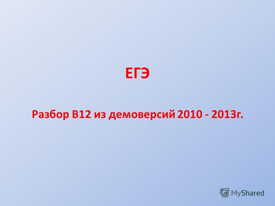 ЕГЭ Разбор В12 из демоверсий 2010 - 2013 г.