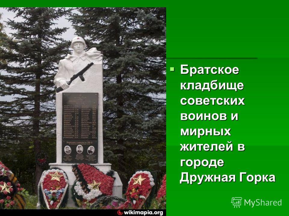 Братское кладбище советских воинов и мирных жителей в городе Друююжная Горкка Братское кладбище советских воинов и мирных жителей в городе Друююжная Горкка