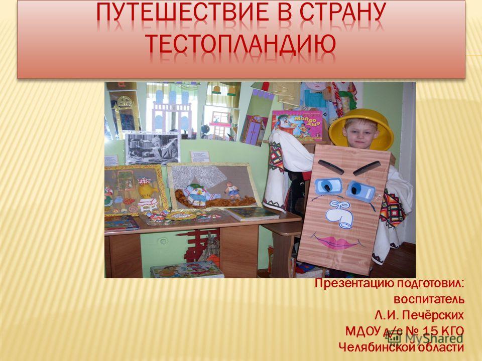 Презентацию подготовил: воспитатель Л.И. Печёрских МДОУ д/с 15 КГО Челябинской области