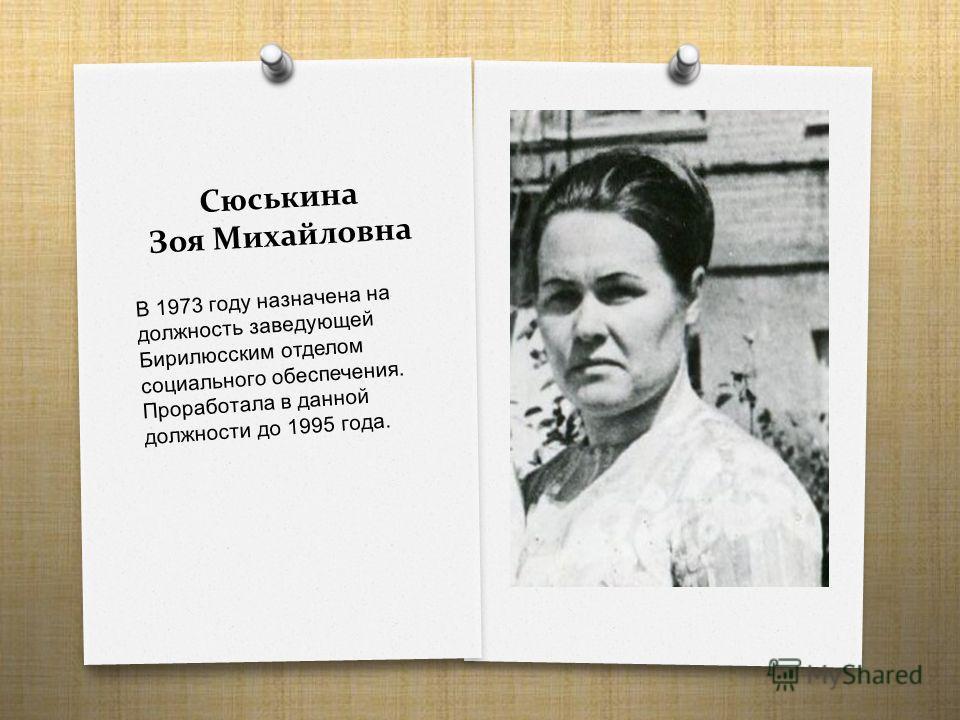 Сюськина Зоя Михайловна В 1973 году назначена на должность заведующей Бирилюсским отделом социального обеспечения. Проработала в данной должности до 1995 года.