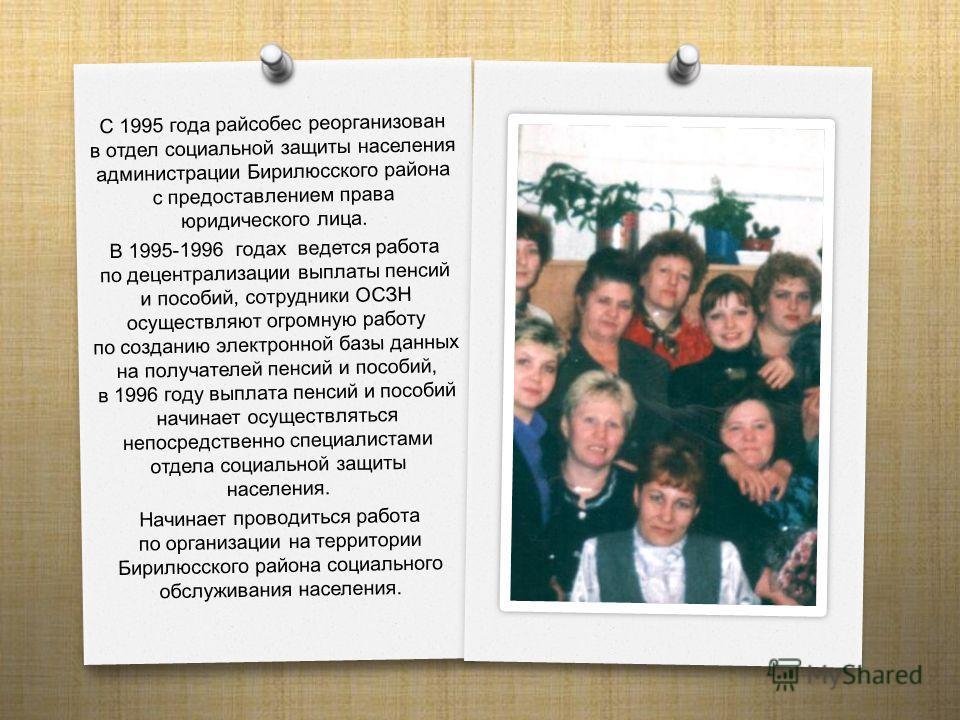 С 1995 года райсобес реорганизован в отдел социальной защиты населения администрации Бирилюсского района с предоставлением права юридического лица. В 1995-1996 годах ведется работа по децентрализации выплаты пенсий и пособий, сотрудники ОСЗН осуществ