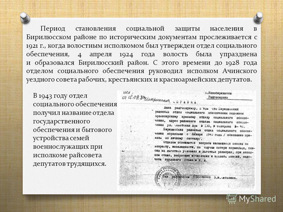 Период становления социальной защиты населения в Бирилюсском районе по историческим документам прослеживается с 1921 г., когда волостным исполкомом был утвержден отдел социального обеспечения, 4 апреля 1924 года волость была упразднена и образовался