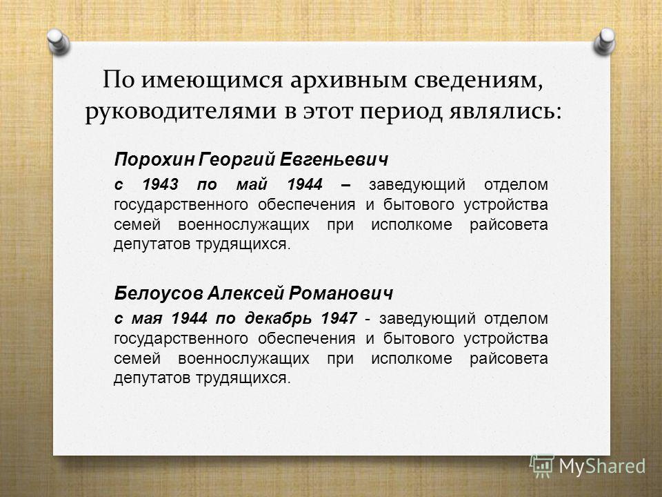 По имеющимся архивным сведениям, руководителями в этот период являлись: Порохин Георгий Евгеньевич с 1943 по май 1944 – заведующий отделом государственного обеспечения и бытового устройства семей военнослужащих при исполкоме райсовета депутатов трудя