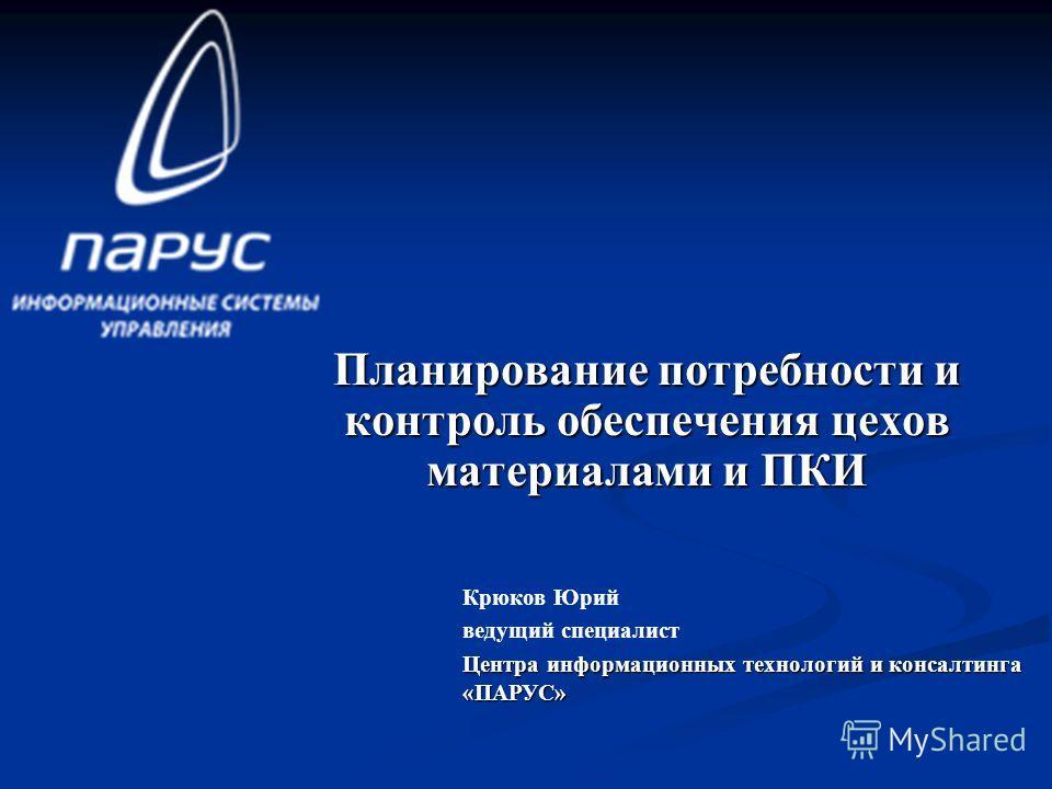 Планирование потребности и контроль обеспечения цехов материалами и ПКИ Крюков Юрий ведущий специалист Центра информационных технологий и консалтинга «ПАРУС»