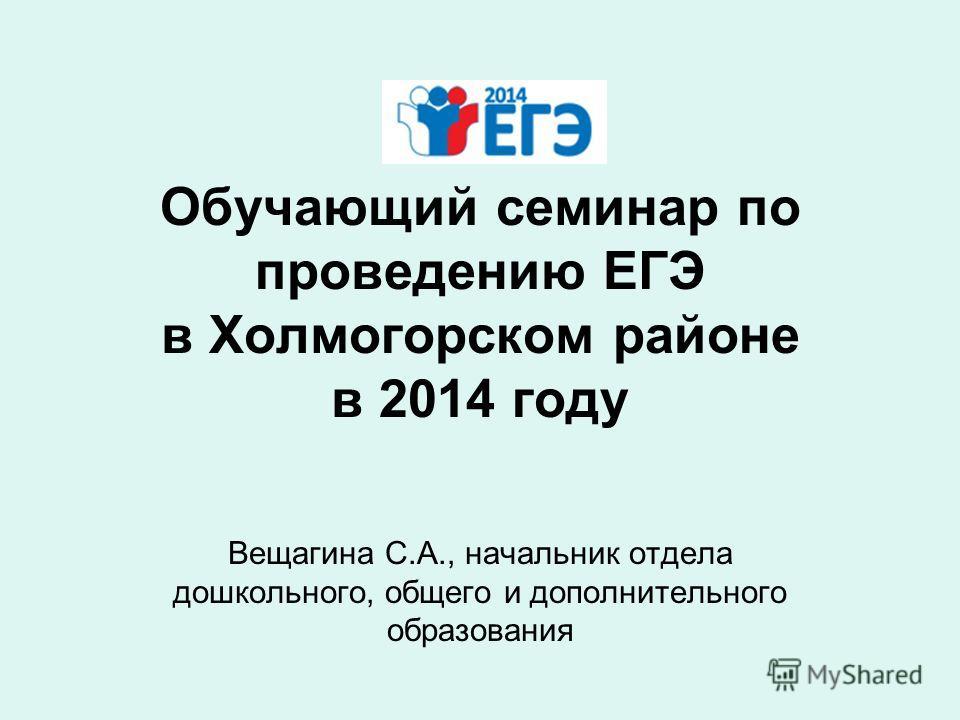 Обучающий семинар по проведению ЕГЭ в Холмогорском районе в 2014 году Вещагина С.А., начальник отдела дошкольного, общего и дополнительного образования