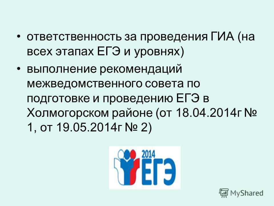 ответственность за проведения ГИА (на всех этапах ЕГЭ и уровнях) выполнение рекомендаций межведомственного совета по подготовке и проведению ЕГЭ в Холмогорском районе (от 18.04.2014 г 1, от 19.05.2014 г 2)