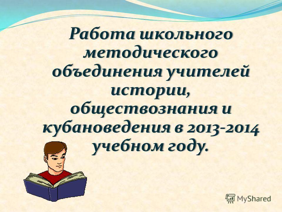 Работа школьного методического объединения учителей истории, обществознания и кубановедения в 2013-2014 учебном году.