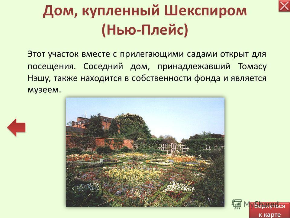 Этот участок вместе с прилегающими садами открыт для посещения. Соседний дом, принадлежавший Томасу Нэшу, также находится в собственности фонда и является музеем. Дом, купленный Шекспиром (Нью-Плейс) Вернуться к карте Вернуться к карте