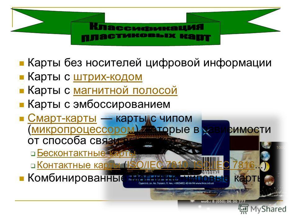 Карты без носителей цифровой информации Карты с штрих-кодом штрих-кодом Карты с магнитной полосой магнитной полосой Карты с эмбоссированием Смарт-карты карты с чипом (микропроцессором), которые в зависимости от способа связи выделяют: Смарт-картымикр