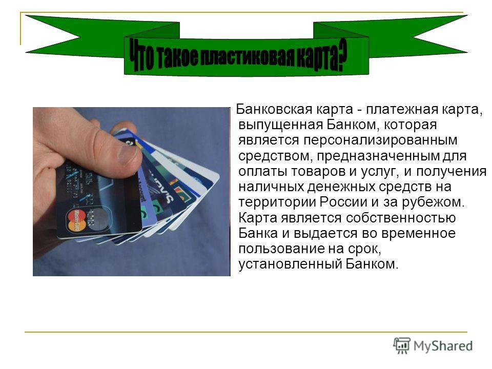 Банковская карта - платежная карта, выпущенная Банком, которая является персонализированным средством, предназначенным для оплаты товаров и услуг, и получения наличных денежных средств на территории России и за рубежом. Карта является собственностью