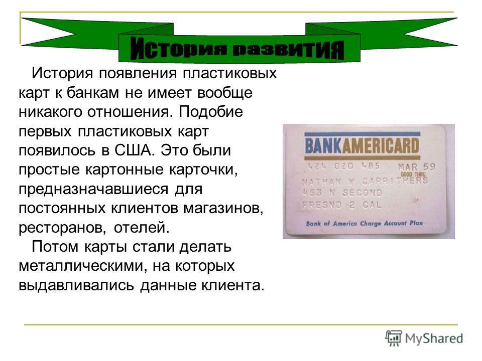 История появления пластиковых карт к банкам не имеет вообще никакого отношения. Подобие первых пластиковых карт появилось в США. Это были простые картонные карточки, предназначавшиеся для постоянных клиентов магазинов, ресторанов, отелей. Потом карты