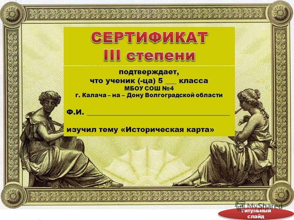 подтверждает, что ученик (-ца) 5 ___ класса МБОУ СОШ 4 г. Калача – на – Дону Волгоградской области Ф.И. _______________________________________ изучил тему «Историческая карта» Титульный слайд Титульный слайд
