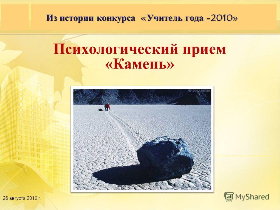 Семинар партнеров 27–28 сентября 2009 года, г. Москва, гостиница «Космос» 26 августа 2010 г. Из истории конкурса «Учитель года -2010» Психологический прием «Камень»