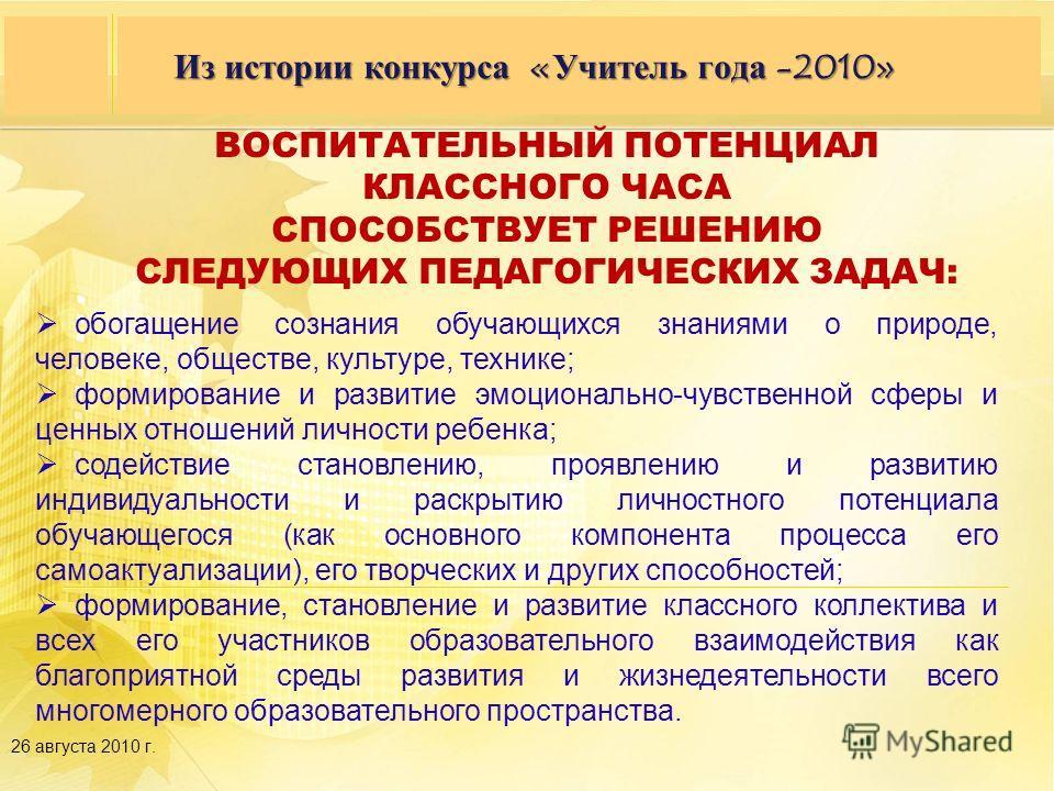 Семинар партнеров 27–28 сентября 2009 года, г. Москва, гостиница «Космос» 26 августа 2010 г. Из истории конкурса «Учитель года -2010» ВОСПИТАТЕЛЬНЫЙ ПОТЕНЦИАЛ КЛАССНОГО ЧАСА СПОСОБСТВУЕТ РЕШЕНИЮ СЛЕДУЮЩИХ ПЕДАГОГИЧЕСКИХ ЗАДАЧ: обогащение сознания обу