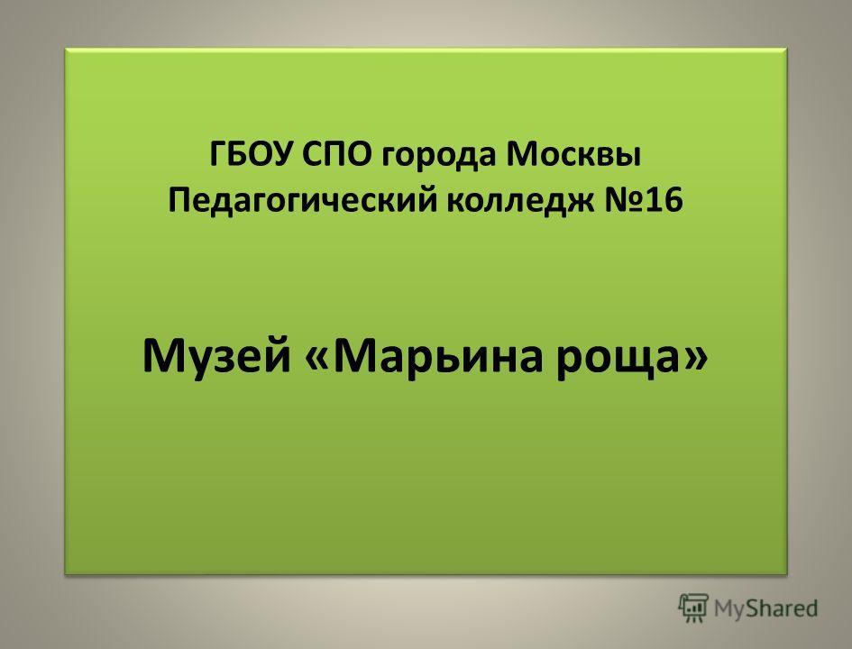 ГБОУ СПО города Москвы Педагогический колледж 16 Музей «Марьина роща»
