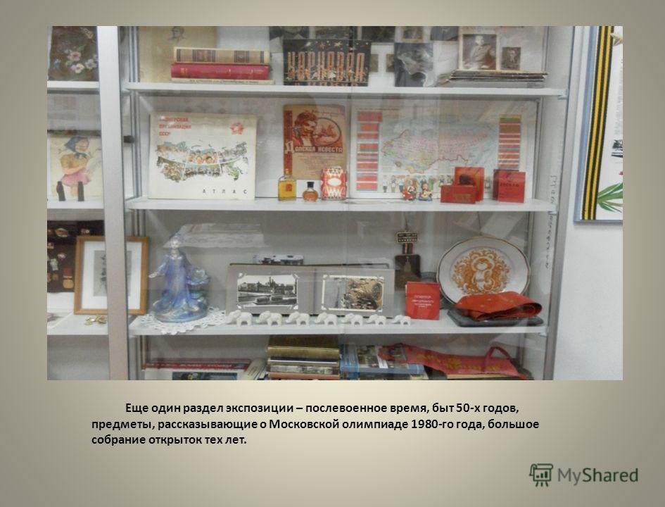Еще один раздел экспозиции – послевоенное время, быт 50-х годов, предметы, рассказывающие о Московской олимпиаде 1980-го года, большое собрание открыток тех лет.