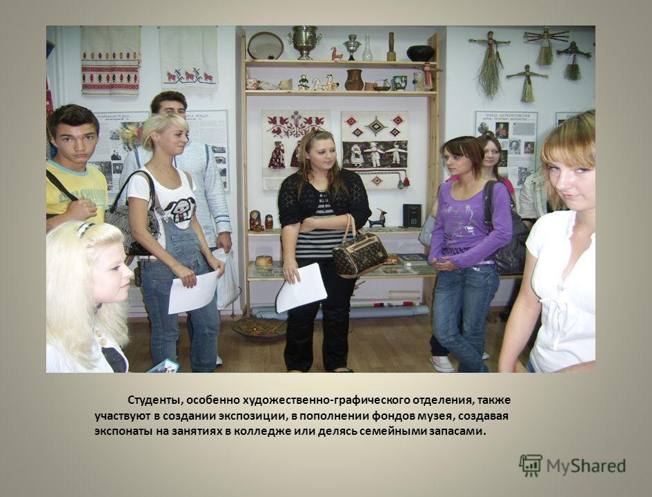 Студенты, особенно художественно-графического отделения, также участвуют в создании экспозиции, в пополнении фондов музея, создавая экспонаты на занятиях в колледже или делясь семейными запасами.